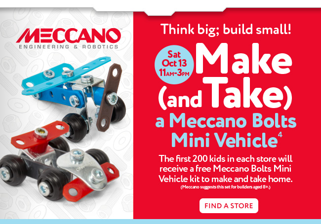 Think Big; build small! - Sat Oct 12 - 11am - 3pm - Make (and Take) a Meccano Bolts Mini Vehicle [4] - First 200 kids in each store will receive a free Meccano Bolts Mini Vehicle kit to make and take home - Find a store